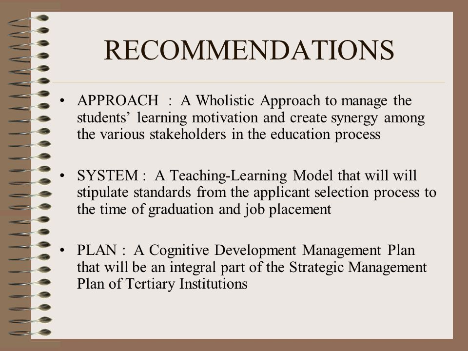 RECOMMENDATIONS APPROACH : A Wholistic Approach to manage the students' learning motivation and create synergy among the various stakeholders in the education process SYSTEM : A Teaching-Learning Model that will will stipulate standards from the applicant selection process to the time of graduation and job placement PLAN : A Cognitive Development Management Plan that will be an integral part of the Strategic Management Plan of Tertiary Institutions