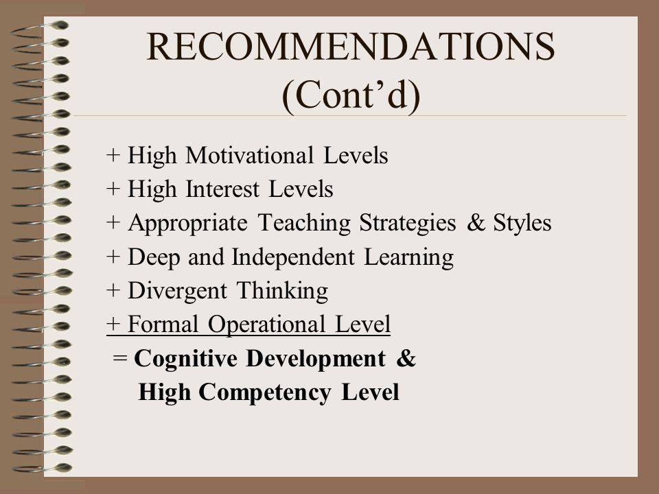 RECOMMENDATIONS (Cont'd) + High Motivational Levels + High Interest Levels + Appropriate Teaching Strategies & Styles + Deep and Independent Learning + Divergent Thinking + Formal Operational Level = Cognitive Development & High Competency Level