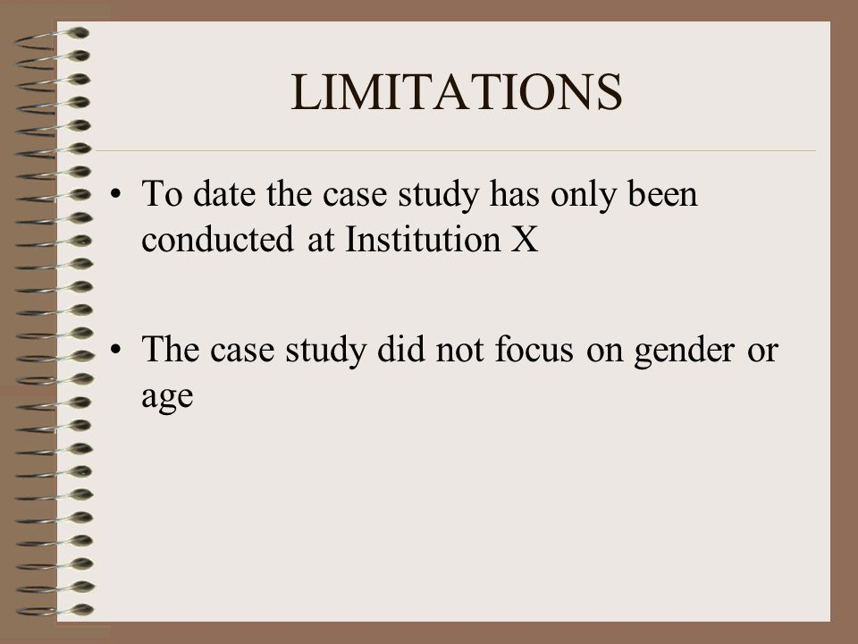 LIMITATIONS To date the case study has only been conducted at Institution X The case study did not focus on gender or age