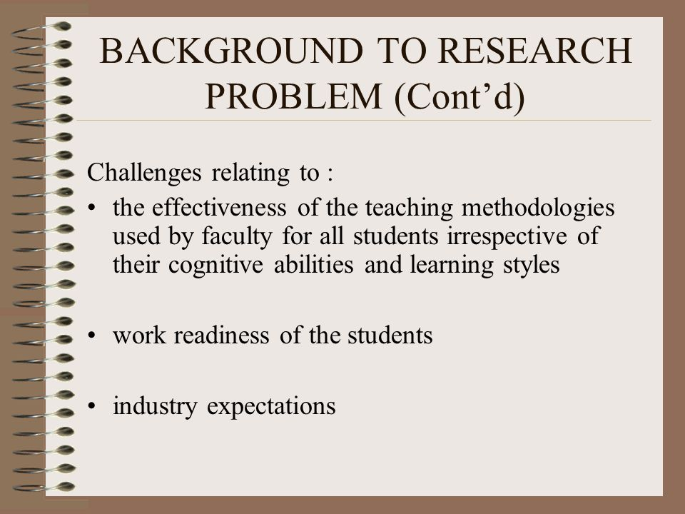 BACKGROUND TO RESEARCH PROBLEM (Cont'd) Challenges relating to : the effectiveness of the teaching methodologies used by faculty for all students irrespective of their cognitive abilities and learning styles work readiness of the students industry expectations