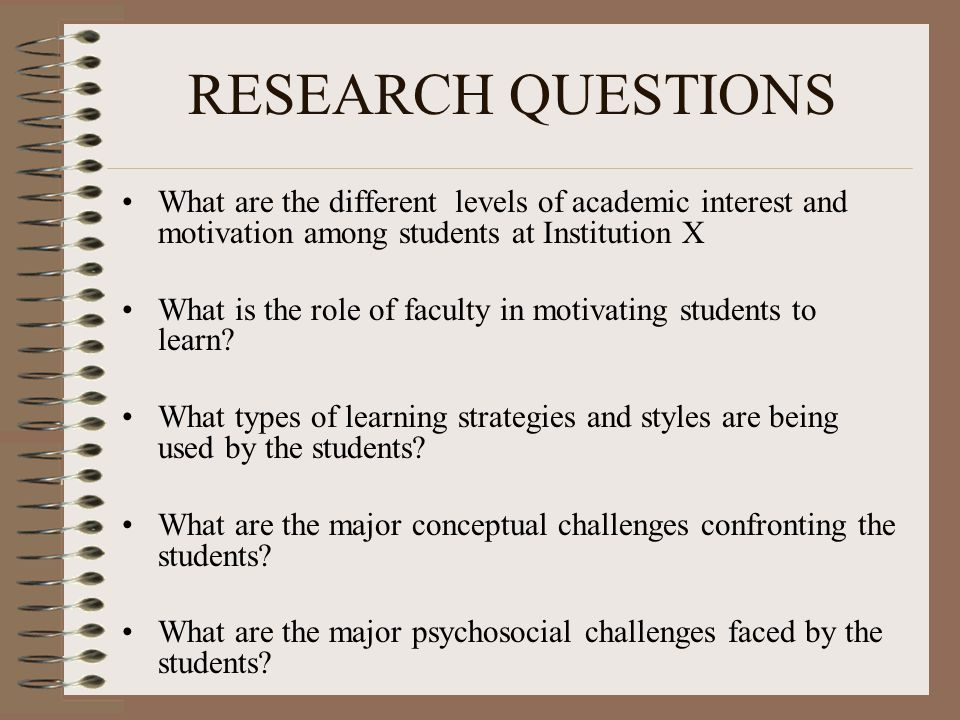 RESEARCH QUESTIONS What are the different levels of academic interest and motivation among students at Institution X What is the role of faculty in motivating students to learn.