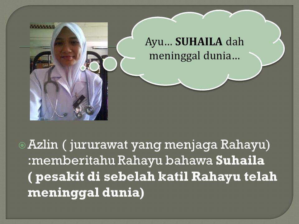  Azlin ( jururawat yang menjaga Rahayu) :memberitahu Rahayu bahawa Suhaila ( pesakit di sebelah katil Rahayu telah meninggal dunia) Ayu… SUHAILA dah meninggal dunia…