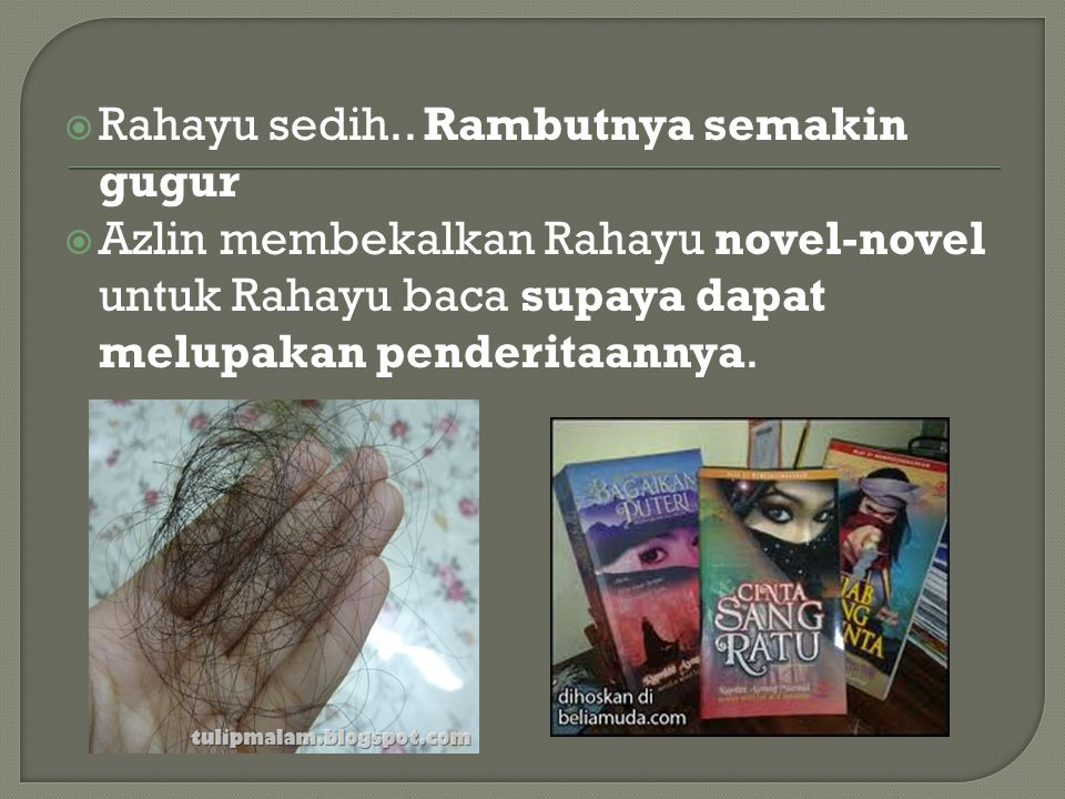  Rahayu sedih.. Rambutnya semakin gugur  Azlin membekalkan Rahayu novel-novel untuk Rahayu baca supaya dapat melupakan penderitaannya.