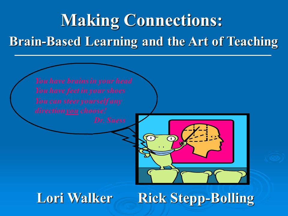 Making Connections: Brain-Based Learning and the Art of Teaching Lori Walker Rick Stepp-Bolling You have brains in your head You have feet in your shoes You can steer yourself any direction you choose.