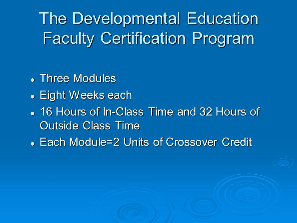 The Developmental Education Faculty Certification Program Three Modules Three Modules Eight Weeks each Eight Weeks each 16 Hours of In-Class Time and 32 Hours of Outside Class Time 16 Hours of In-Class Time and 32 Hours of Outside Class Time Each Module=2 Units of Crossover Credit Each Module=2 Units of Crossover Credit