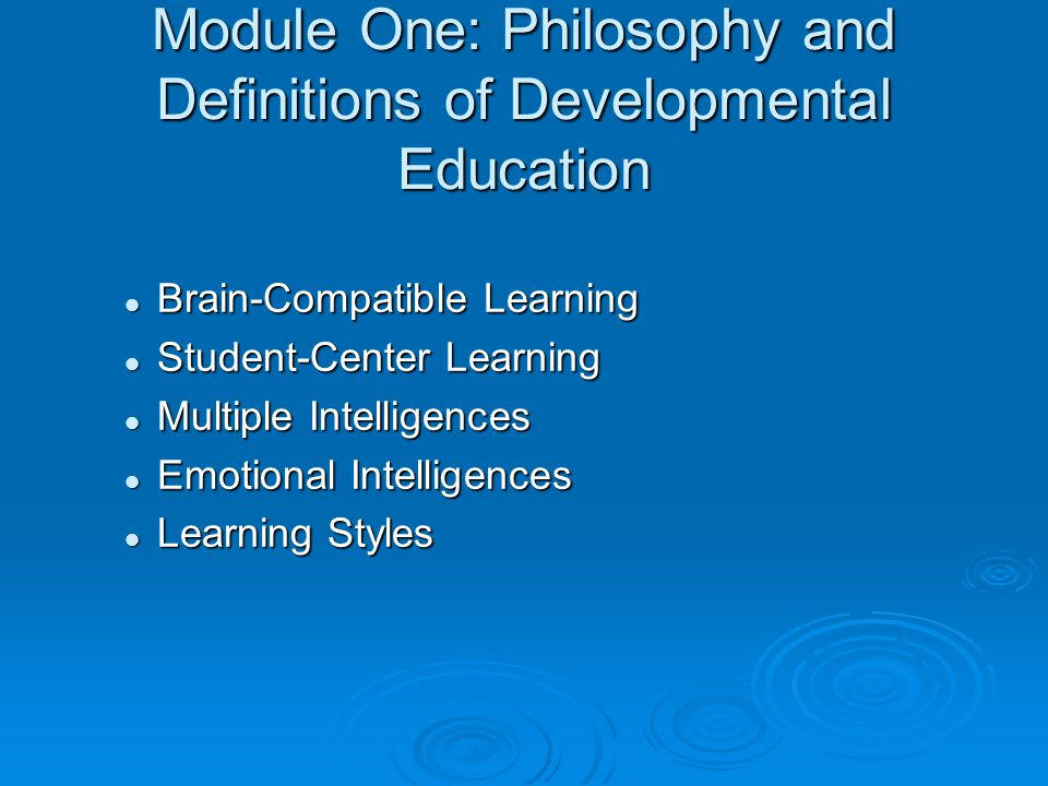 Module One: Philosophy and Definitions of Developmental Education Brain-Compatible Learning Brain-Compatible Learning Student-Center Learning Student-Center Learning Multiple Intelligences Multiple Intelligences Emotional Intelligences Emotional Intelligences Learning Styles Learning Styles