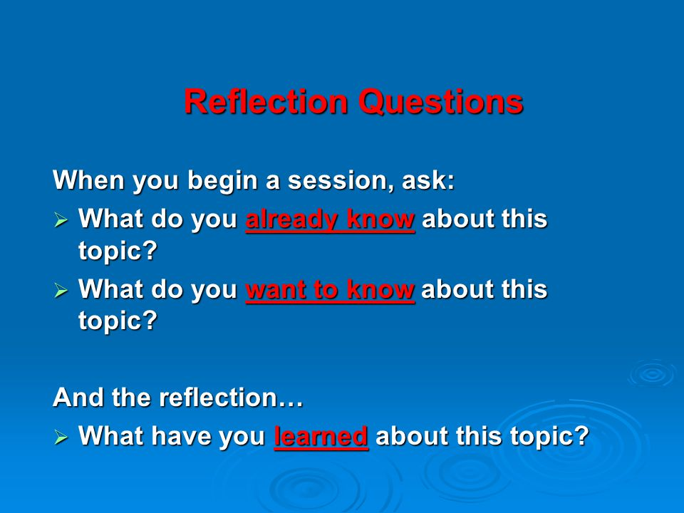 Reflection Questions When you begin a session, ask:  What do you already know about this topic.