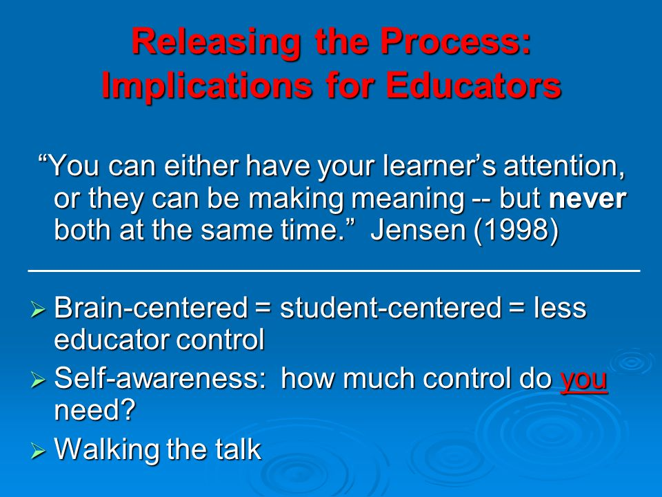 Releasing the Process: Implications for Educators You can either have your learner's attention, or they can be making meaning -- but never both at the same time. Jensen (1998) You can either have your learner's attention, or they can be making meaning -- but never both at the same time. Jensen (1998)  Brain-centered = student-centered = less educator control  Self-awareness: how much control do you need.