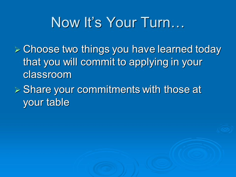 Now It's Your Turn…  Choose two things you have learned today that you will commit to applying in your classroom  Share your commitments with those at your table