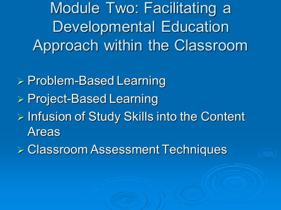 Module Two: Facilitating a Developmental Education Approach within the Classroom  Problem-Based Learning  Project-Based Learning  Infusion of Study Skills into the Content Areas  Classroom Assessment Techniques