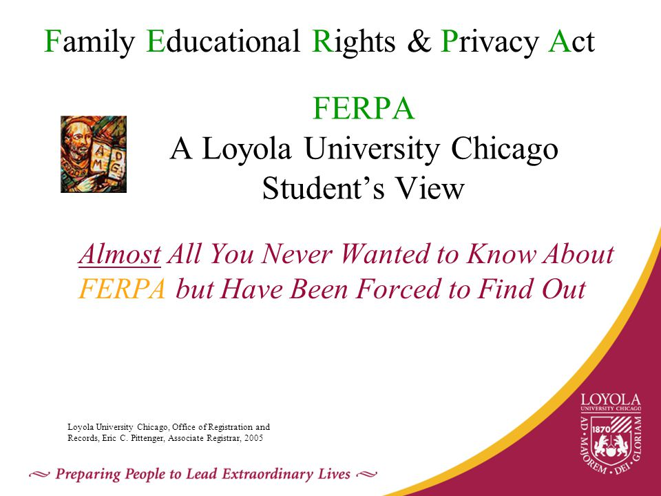 FERPA A Loyola University Chicago Student's View Almost All You Never Wanted to Know About FERPA but Have Been Forced to Find Out Family Educational Rights & Privacy Act Loyola University Chicago, Office of Registration and Records, Eric C.