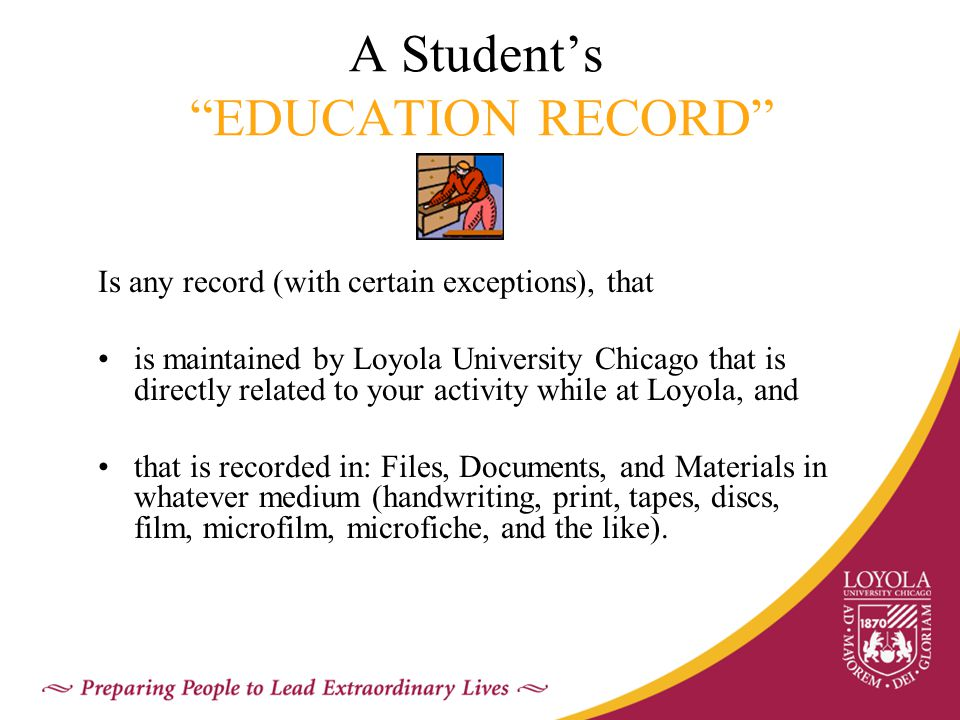 A Student's EDUCATION RECORD Is any record (with certain exceptions), that is maintained by Loyola University Chicago that is directly related to your activity while at Loyola, and that is recorded in: Files, Documents, and Materials in whatever medium (handwriting, print, tapes, discs, film, microfilm, microfiche, and the like).