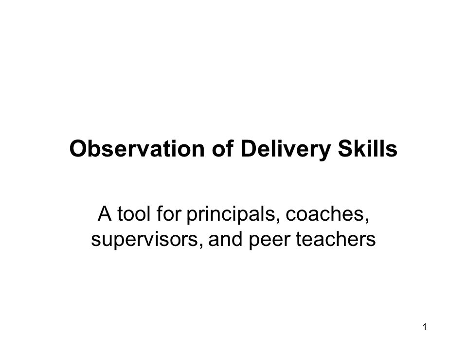 1 Observation of Delivery Skills A tool for principals, coaches, supervisors, and peer teachers