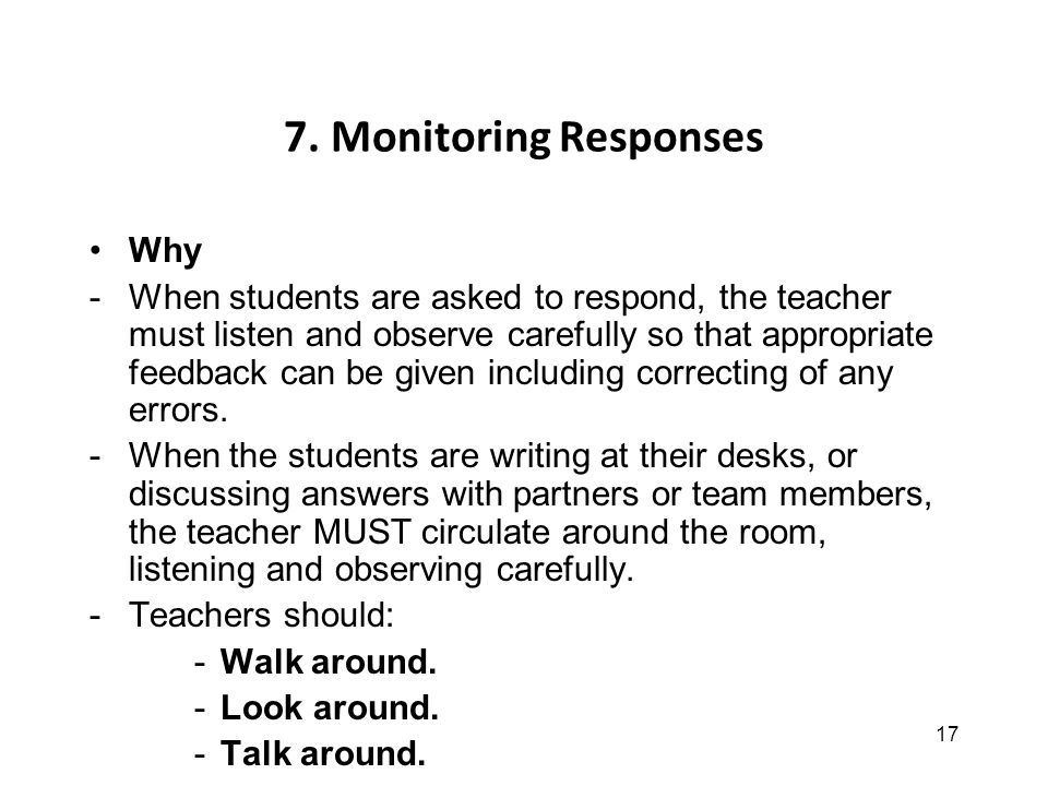 17 7. Monitoring Responses Why -When students are asked to respond, the teacher must listen and observe carefully so that appropriate feedback can be
