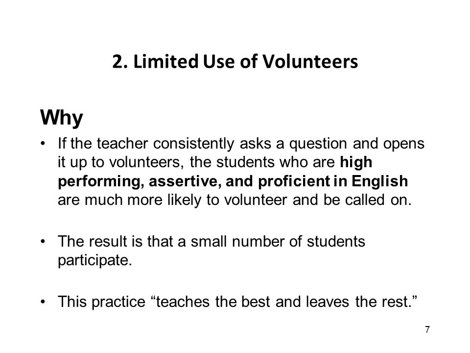 7 2. Limited Use of Volunteers Why If the teacher consistently asks a question and opens it up to volunteers, the students who are high performing, as