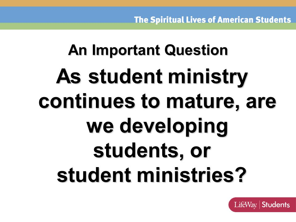An Important Question As student ministry continues to mature, are we developing students, or student ministries?