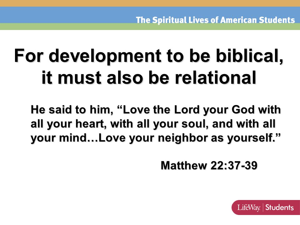 For development to be biblical, it must also be relational He said to him, Love the Lord your God with all your heart, with all your soul, and with all your mind…Love your neighbor as yourself. Matthew 22:37-39