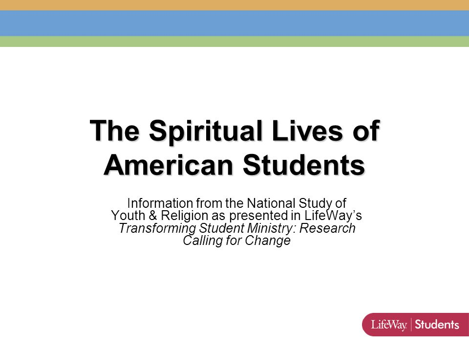 The Spiritual Lives of American Students Information from the National Study of Youth & Religion as presented in LifeWay's Transforming Student Ministry: Research Calling for Change
