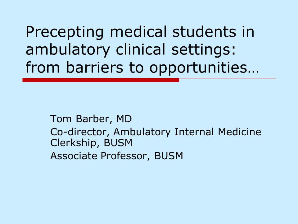 Precepting medical students in ambulatory clinical settings: from barriers to opportunities… Tom Barber, MD Co-director, Ambulatory Internal Medicine