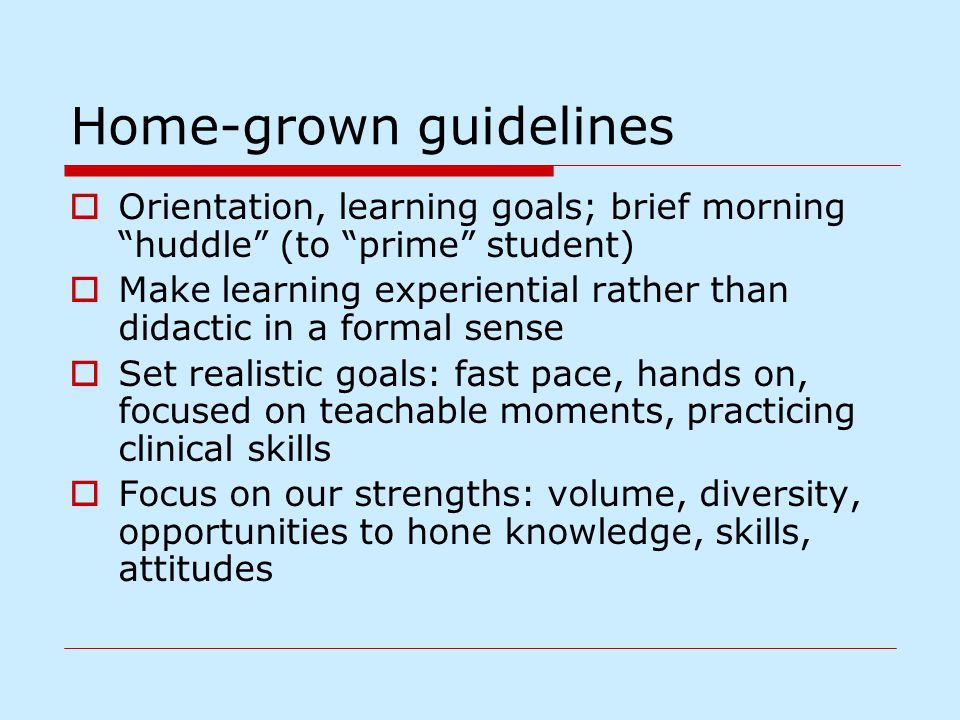 Home-grown guidelines  Orientation, learning goals; brief morning huddle (to prime student)  Make learning experiential rather than didactic in a formal sense  Set realistic goals: fast pace, hands on, focused on teachable moments, practicing clinical skills  Focus on our strengths: volume, diversity, opportunities to hone knowledge, skills, attitudes
