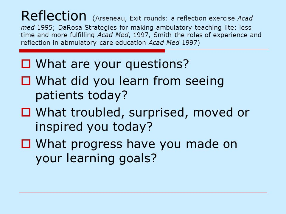 Reflection (Arseneau, Exit rounds: a reflection exercise Acad med 1995; DaRosa Strategies for making ambulatory teaching lite: less time and more fulfilling Acad Med, 1997, Smith the roles of experience and reflection in abmulatory care education Acad Med 1997)  What are your questions.