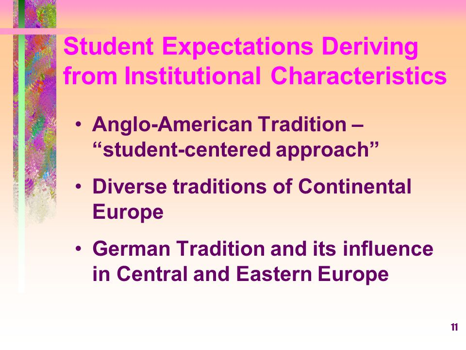 "11 Student Expectations Deriving from Institutional Characteristics Anglo-American Tradition – ""student-centered approach"" Diverse traditions of Conti"