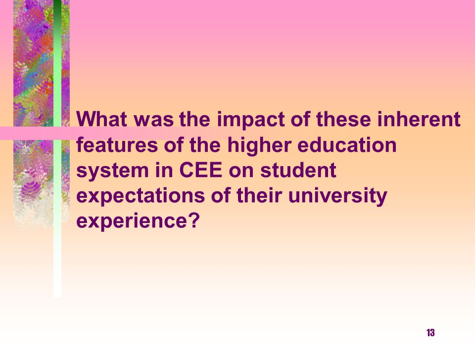 13 What was the impact of these inherent features of the higher education system in CEE on student expectations of their university experience?
