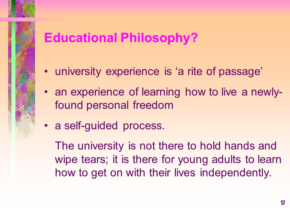 17 Educational Philosophy? university experience is 'a rite of passage' an experience of learning how to live a newly- found personal freedom a self-g
