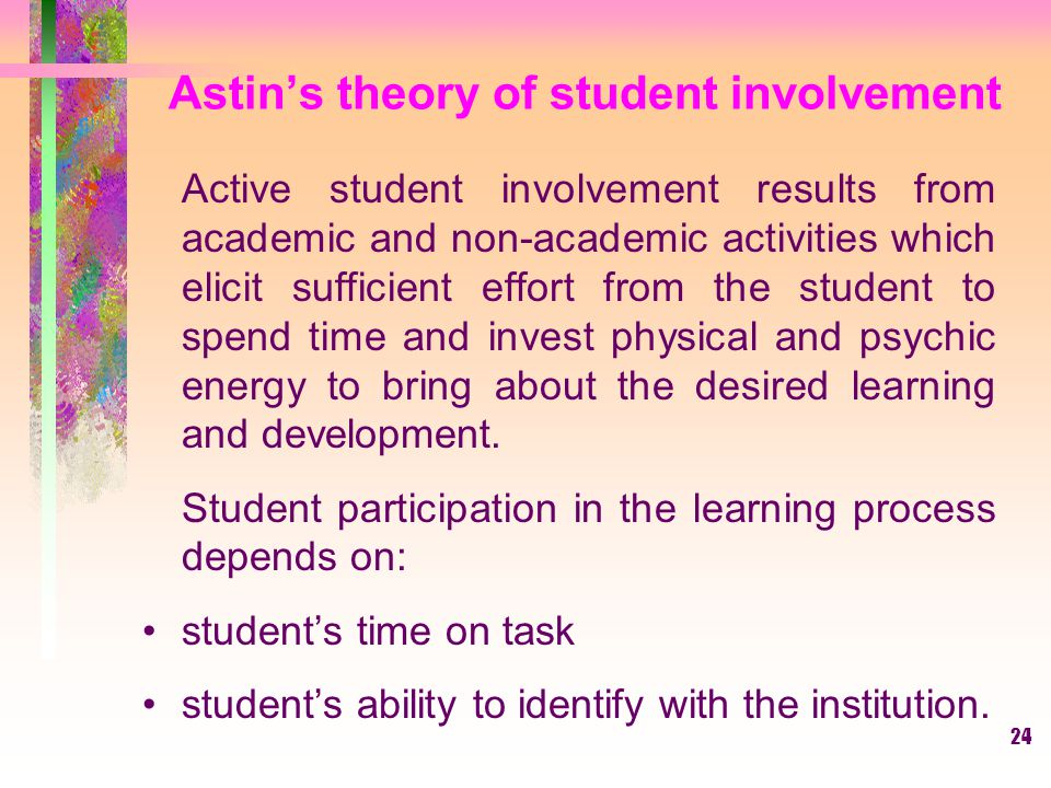 24 Astin's theory of student involvement Active student involvement results from academic and non-academic activities which elicit sufficient effort f