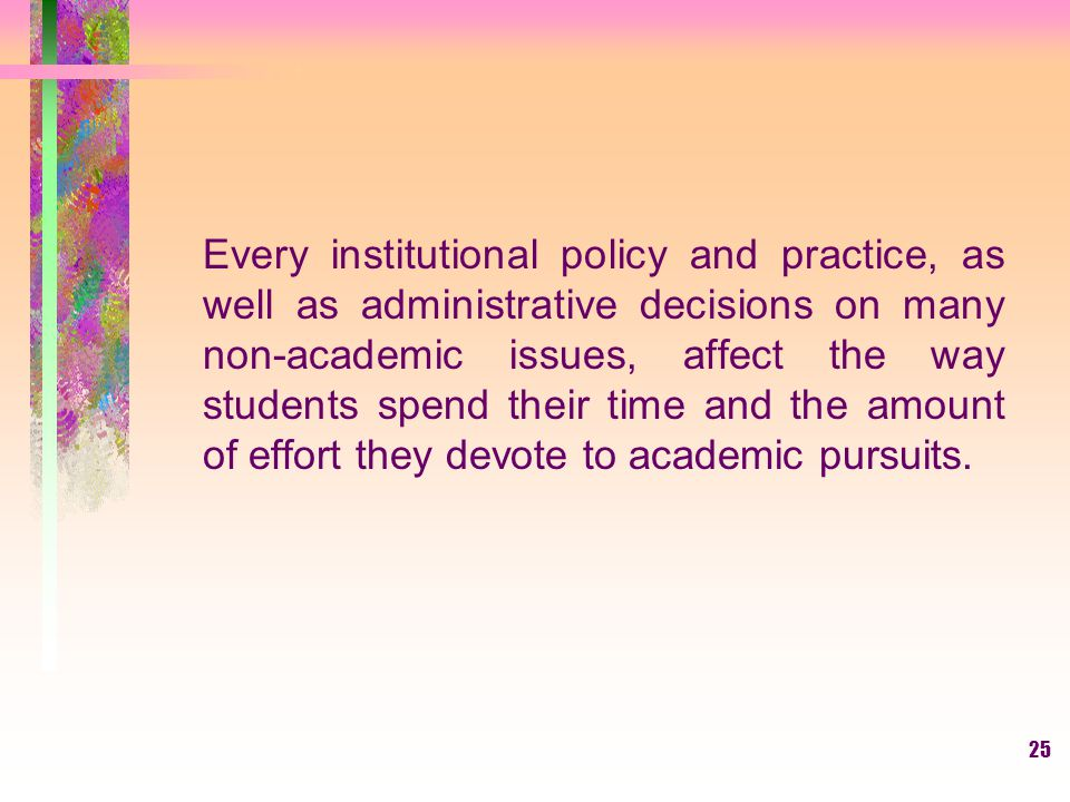 25 Every institutional policy and practice, as well as administrative decisions on many non-academic issues, affect the way students spend their time