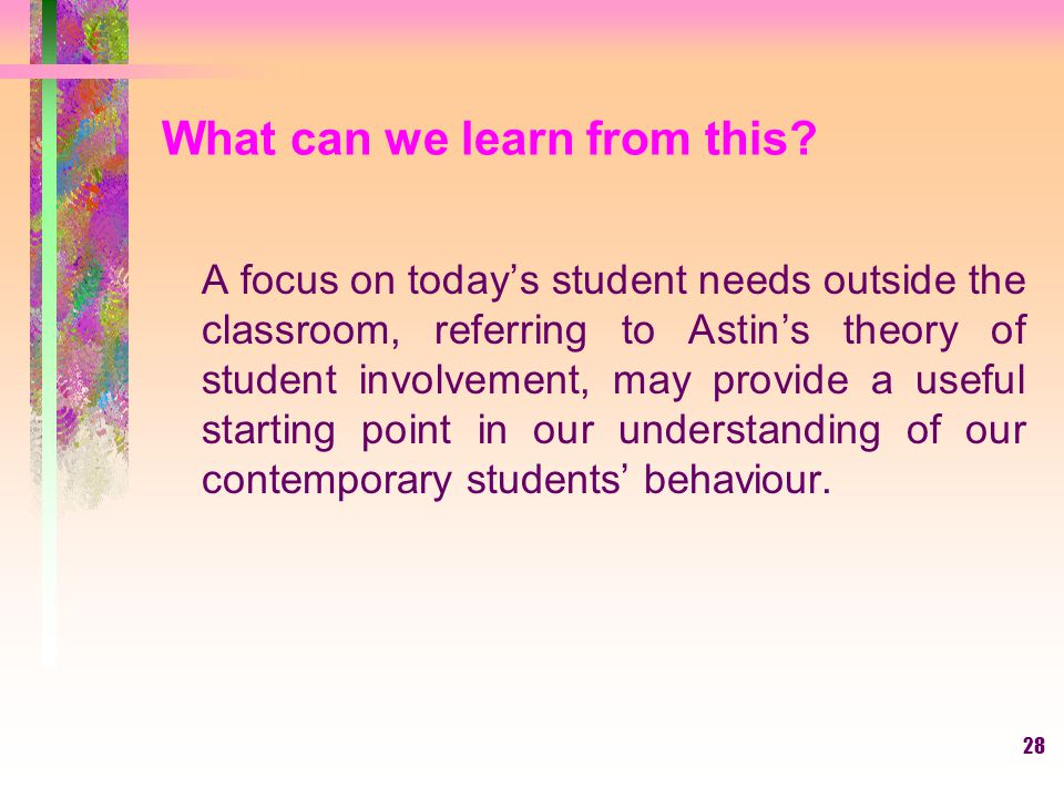 28 What can we learn from this? A focus on today's student needs outside the classroom, referring to Astin's theory of student involvement, may provid