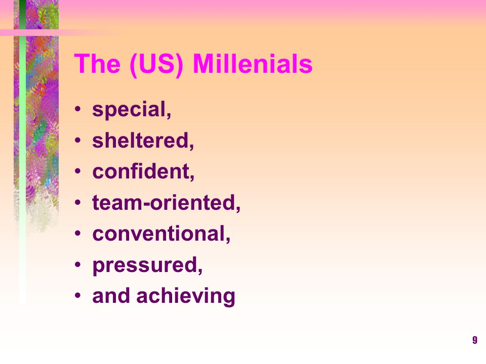 9 The (US) Millenials special, sheltered, confident, team-oriented, conventional, pressured, and achieving