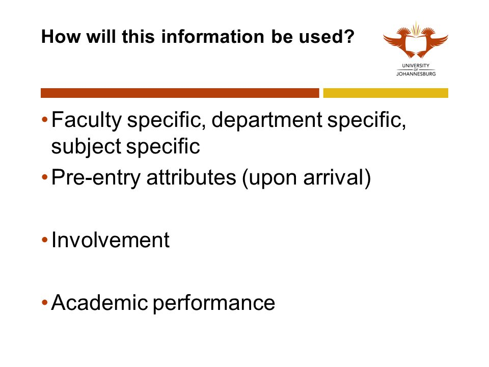 How will this information be used? Faculty specific, department specific, subject specific Pre-entry attributes (upon arrival) Involvement Academic pe