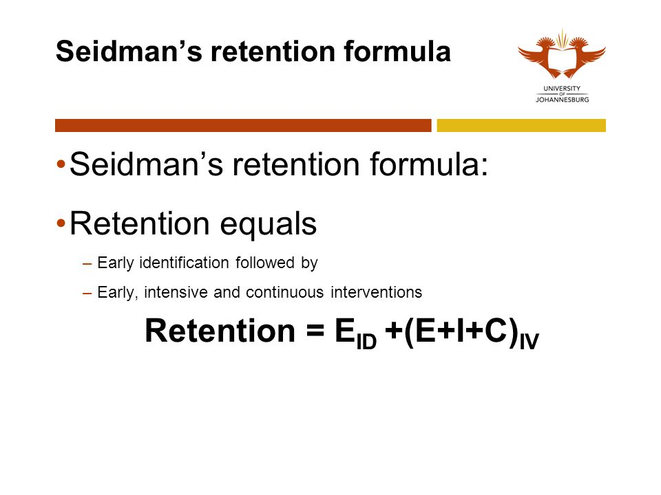 Seidman's retention formula Seidman's retention formula: Retention equals –Early identification followed by –Early, intensive and continuous intervent
