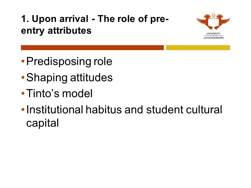 1. Upon arrival - The role of pre- entry attributes Predisposing role Shaping attitudes Tinto's model Institutional habitus and student cultural capit