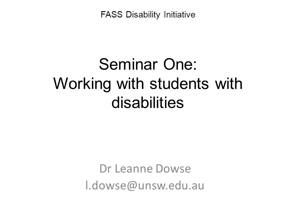 FASS Disability Initiative Seminar One: Working with students with disabilities Dr Leanne Dowse l.dowse@unsw.edu.au
