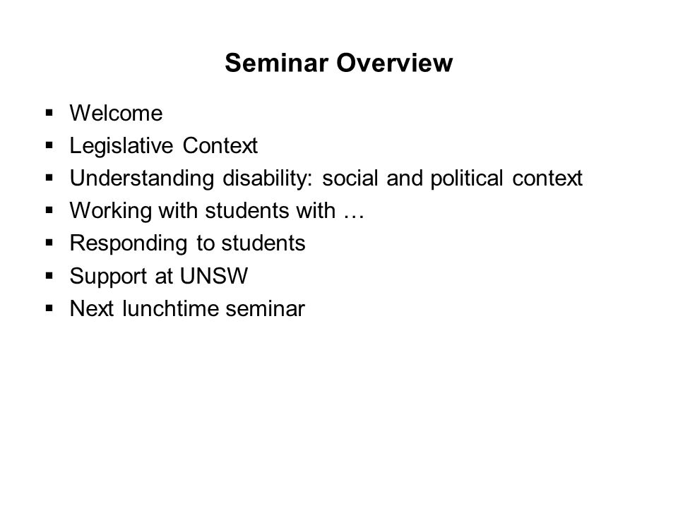 Seminar Overview  Welcome  Legislative Context  Understanding disability: social and political context  Working with students with …  Responding to students  Support at UNSW  Next lunchtime seminar