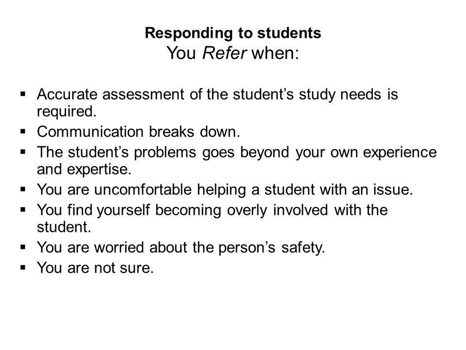 Responding to students You Refer when:  Accurate assessment of the student's study needs is required.