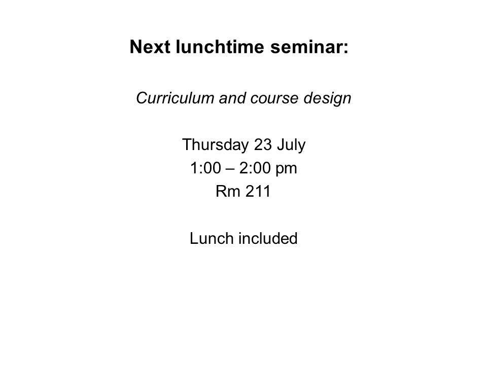 Next lunchtime seminar: Curriculum and course design Thursday 23 July 1:00 – 2:00 pm Rm 211 Lunch included
