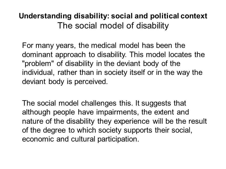 Understanding disability: social and political context The social model of disability For many years, the medical model has been the dominant approach to disability.