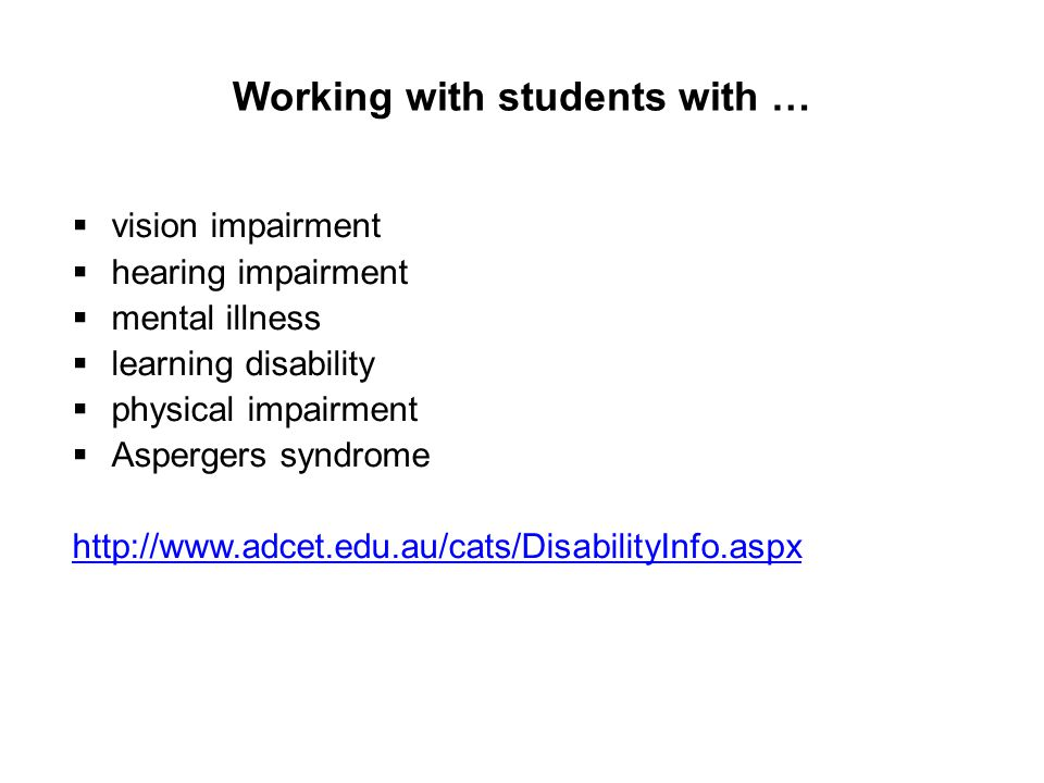 Working with students with …  vision impairment  hearing impairment  mental illness  learning disability  physical impairment  Aspergers syndrome http://www.adcet.edu.au/cats/DisabilityInfo.aspx