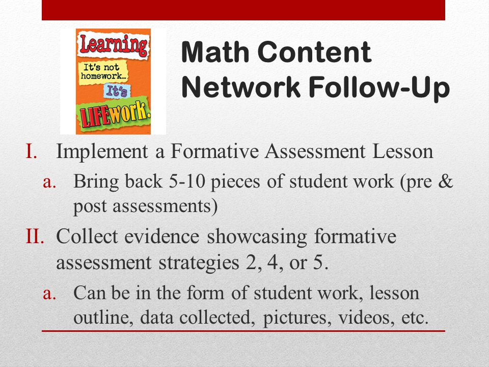 Math Content Network Follow-Up I.Implement a Formative Assessment Lesson a.Bring back 5-10 pieces of student work (pre & post assessments) II.Collect evidence showcasing formative assessment strategies 2, 4, or 5.