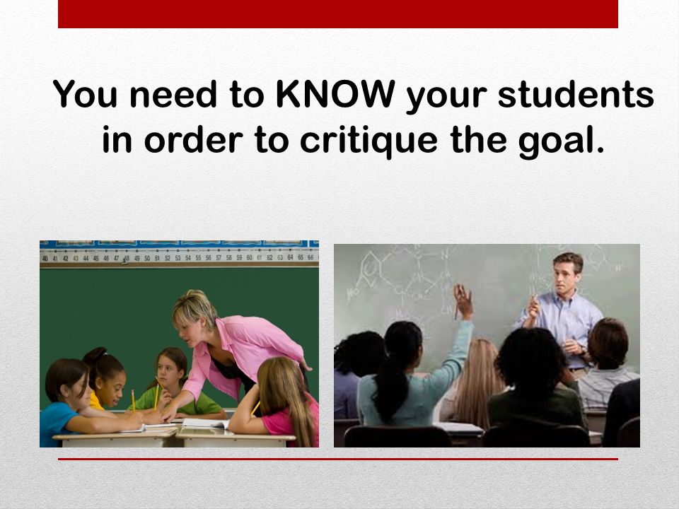 You need to KNOW your students in order to critique the goal.