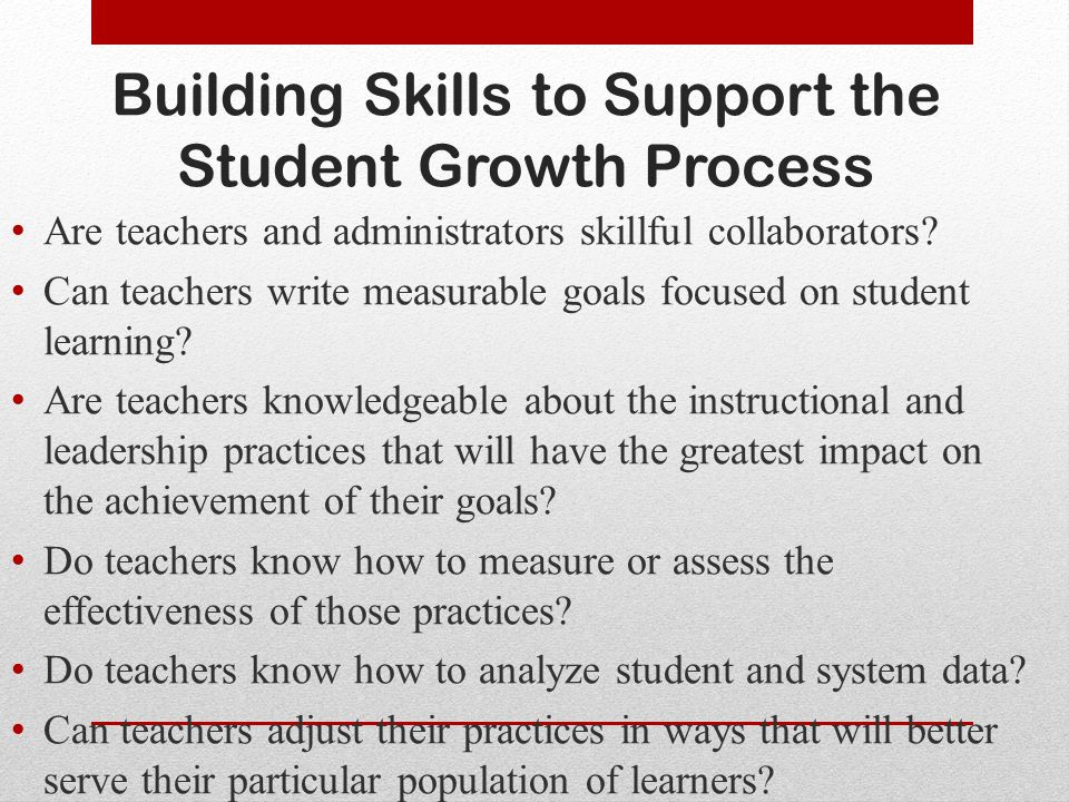Building Skills to Support the Student Growth Process Are teachers and administrators skillful collaborators.