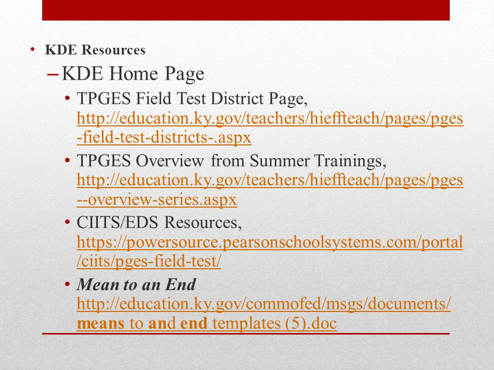 KDE Resources – KDE Home Page TPGES Field Test District Page, http://education.ky.gov/teachers/hieffteach/pages/pges -field-test-districts-.aspx http://education.ky.gov/teachers/hieffteach/pages/pges -field-test-districts-.aspx TPGES Overview from Summer Trainings, http://education.ky.gov/teachers/hieffteach/pages/pges --overview-series.aspx http://education.ky.gov/teachers/hieffteach/pages/pges --overview-series.aspx CIITS/EDS Resources, https://powersource.pearsonschoolsystems.com/portal /ciits/pges-field-test/ https://powersource.pearsonschoolsystems.com/portal /ciits/pges-field-test/ Mean to an End http://education.ky.gov/commofed/msgs/documents/ means to and end templates (5).doc http://education.ky.gov/commofed/msgs/documents/ means to and end templates (5).doc