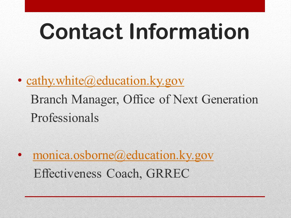 Contact Information cathy.white@education.ky.gov Branch Manager, Office of Next Generation Professionals monica.osborne@education.ky.gov Effectiveness Coach, GRREC