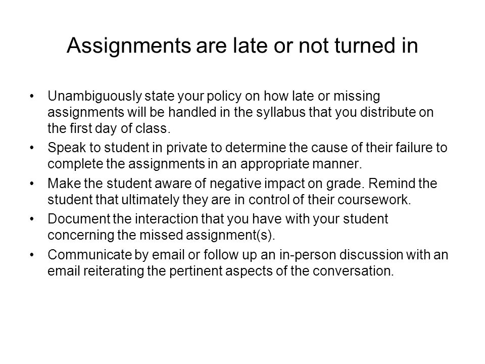 Assignments are late or not turned in Unambiguously state your policy on how late or missing assignments will be handled in the syllabus that you distribute on the first day of class.