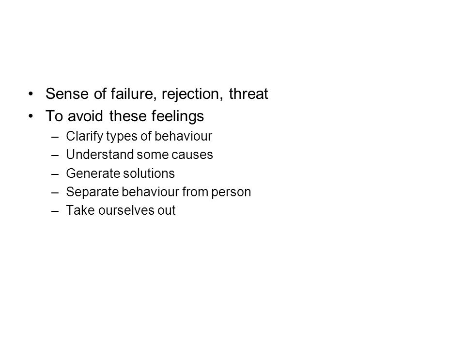 Sense of failure, rejection, threat To avoid these feelings –Clarify types of behaviour –Understand some causes –Generate solutions –Separate behaviour from person –Take ourselves out