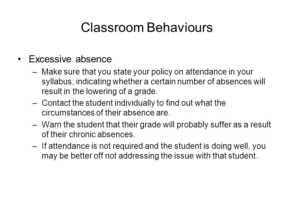 Classroom Behaviours Excessive absence –Make sure that you state your policy on attendance in your syllabus, indicating whether a certain number of absences will result in the lowering of a grade.