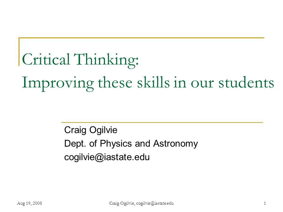 Aug 19, 2008Craig Ogilvie, cogilvie@iastate.edu1 Critical Thinking: Improving these skills in our students Craig Ogilvie Dept.